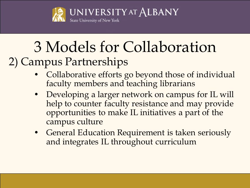 3 Models for Collaboration 2) Campus Partnerships Collaborative efforts go beyond those of individual faculty members and teaching librarians Developing a larger network on campus for IL will help to counter faculty resistance and may provide opportunities to make IL initiatives a part of the campus culture General Education Requirement is taken seriously and integrates IL throughout curriculum