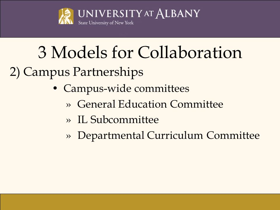 3 Models for Collaboration 2) Campus Partnerships Campus-wide committees »General Education Committee »IL Subcommittee »Departmental Curriculum Commit