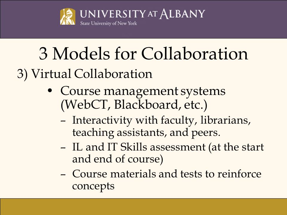 3 Models for Collaboration 3) Virtual Collaboration Course management systems (WebCT, Blackboard, etc.) –Interactivity with faculty, librarians, teach