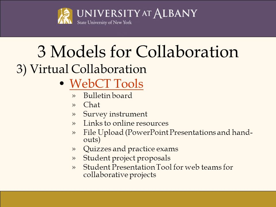 3 Models for Collaboration 3) Virtual Collaboration WebCT Tools »Bulletin board »Chat »Survey instrument »Links to online resources »File Upload (Powe