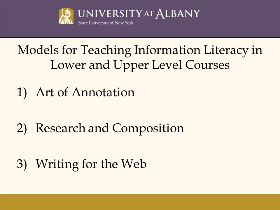 1)Art of Annotation 2)Research and Composition 3)Writing for the Web Models for Teaching Information Literacy in Lower and Upper Level Courses