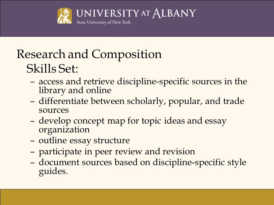 Research and Composition Skills Set: –access and retrieve discipline-specific sources in the library and online –differentiate between scholarly, popular, and trade sources –develop concept map for topic ideas and essay organization –outline essay structure –participate in peer review and revision –document sources based on discipline-specific style guides.