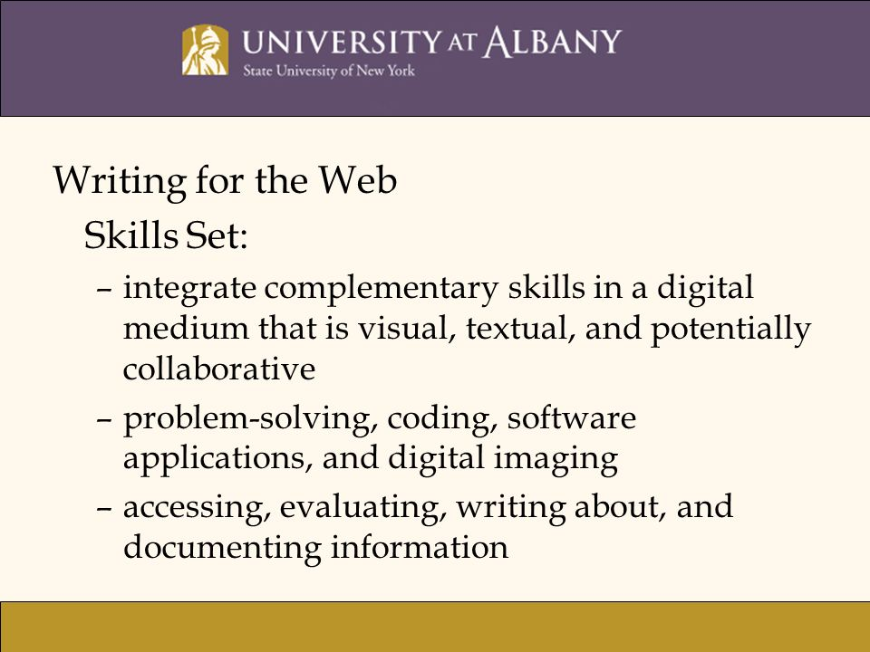 Writing for the Web Skills Set: –integrate complementary skills in a digital medium that is visual, textual, and potentially collaborative –problem-solving, coding, software applications, and digital imaging –accessing, evaluating, writing about, and documenting information