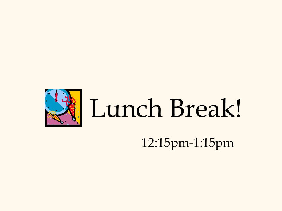Lunch Break! 12:15pm-1:15pm