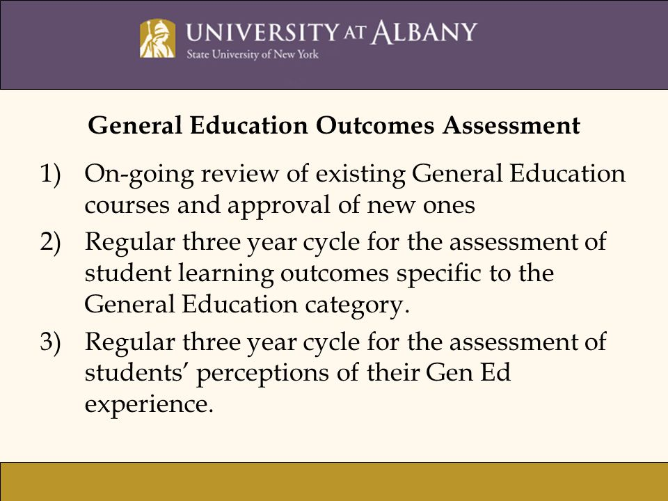General Education Outcomes Assessment 1)On-going review of existing General Education courses and approval of new ones 2)Regular three year cycle for the assessment of student learning outcomes specific to the General Education category.