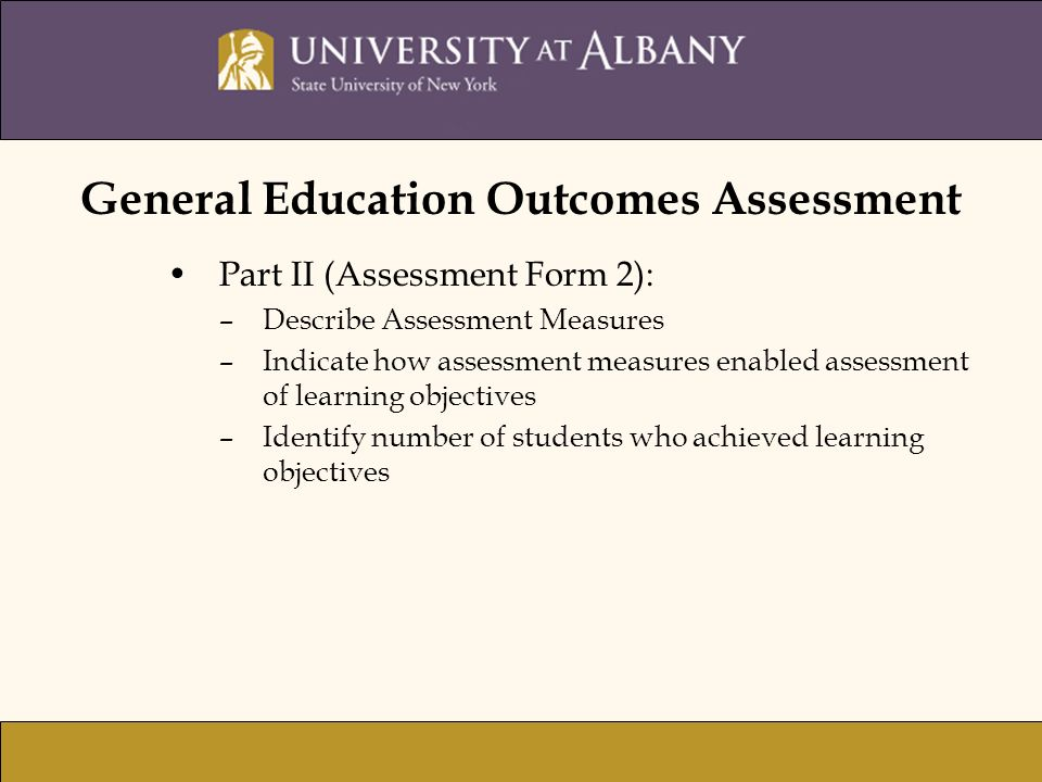 General Education Outcomes Assessment Part II (Assessment Form 2): –Describe Assessment Measures –Indicate how assessment measures enabled assessment of learning objectives –Identify number of students who achieved learning objectives