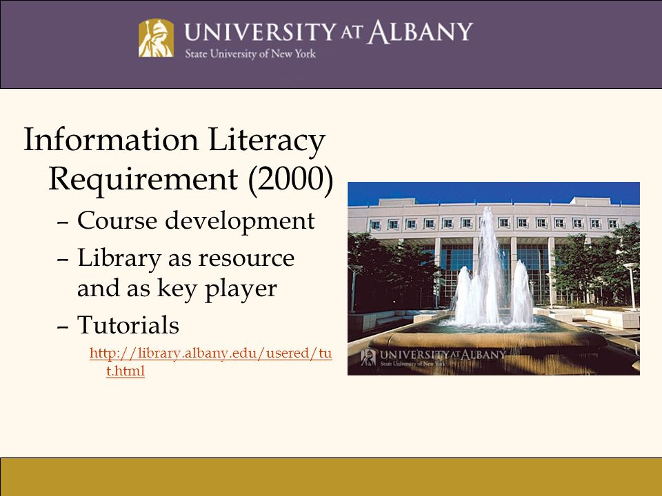 Information Literacy Requirement (2000) –Course development –Library as resource and as key player –Tutorials http://library.albany.edu/usered/tu t.ht