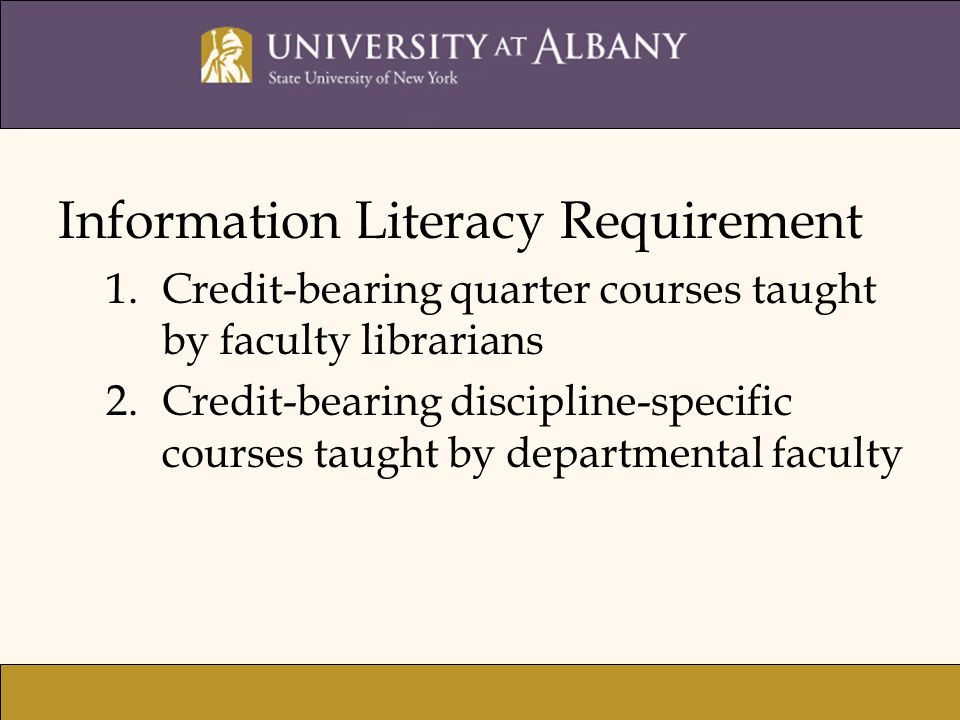 Information Literacy Requirement 1.Credit-bearing quarter courses taught by faculty librarians 2.Credit-bearing discipline-specific courses taught by departmental faculty