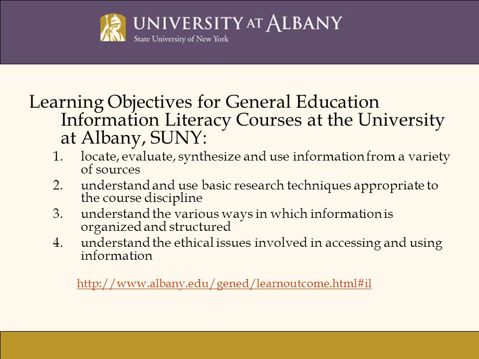 Learning Objectives for General Education Information Literacy Courses at the University at Albany, SUNY: 1.locate, evaluate, synthesize and use information from a variety of sources 2.understand and use basic research techniques appropriate to the course discipline 3.understand the various ways in which information is organized and structured 4.understand the ethical issues involved in accessing and using information