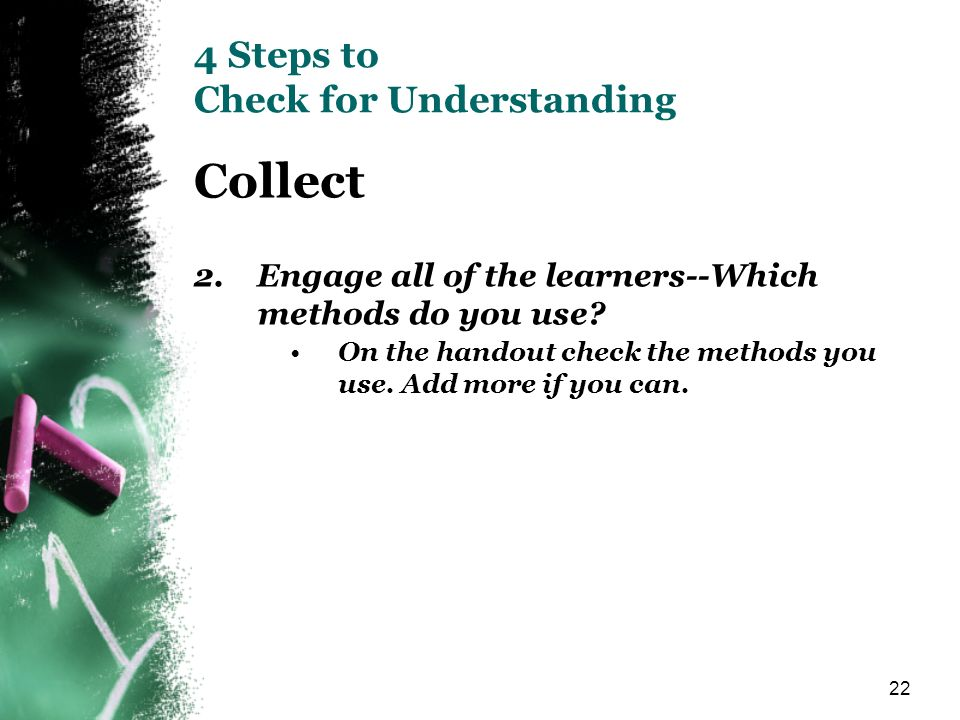 22 4 Steps to Check for Understanding Collect 2. Engage all of the learners--Which methods do you use? On the handout check the methods you use. Add m