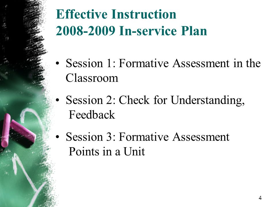 4 Effective Instruction 2008-2009 In-service Plan Session 1: Formative Assessment in the Classroom Session 2: Check for Understanding, Feedback Sessio