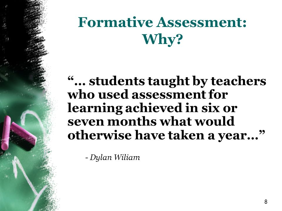 8 Formative Assessment: Why? … students taught by teachers who used assessment for learning achieved in six or seven months what would otherwise have