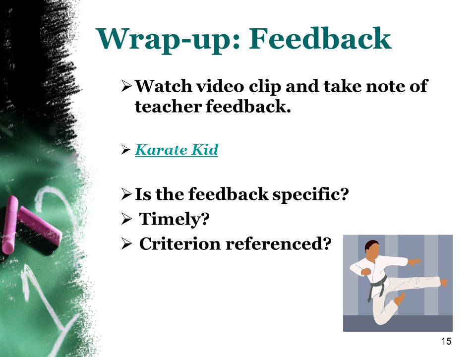 15 Wrap-up: Feedback Watch video clip and take note of teacher feedback. Karate Kid Is the feedback specific? Timely? Criterion referenced?