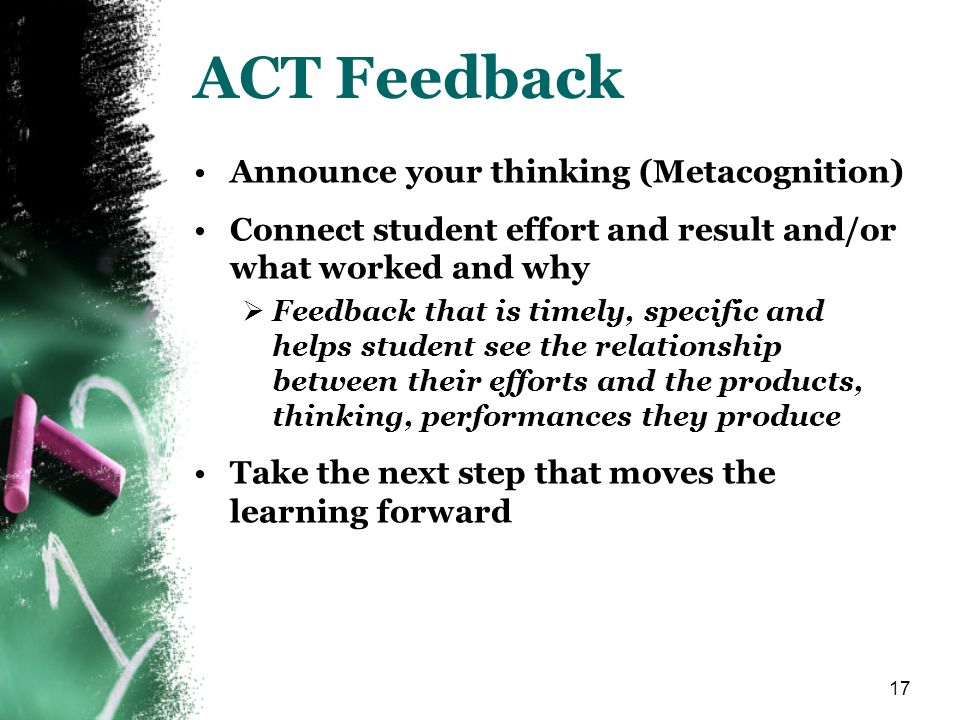 17 ACT Feedback Announce your thinking (Metacognition) Connect student effort and result and/or what worked and why Feedback that is timely, specific