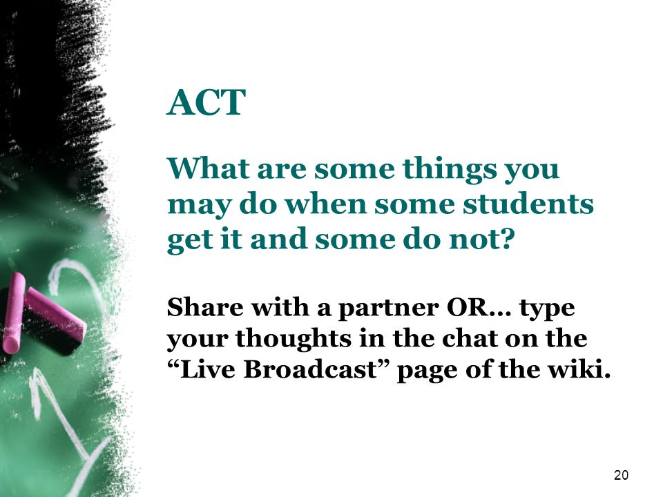 20 ACT What are some things you may do when some students get it and some do not? Share with a partner OR… type your thoughts in the chat on the Live