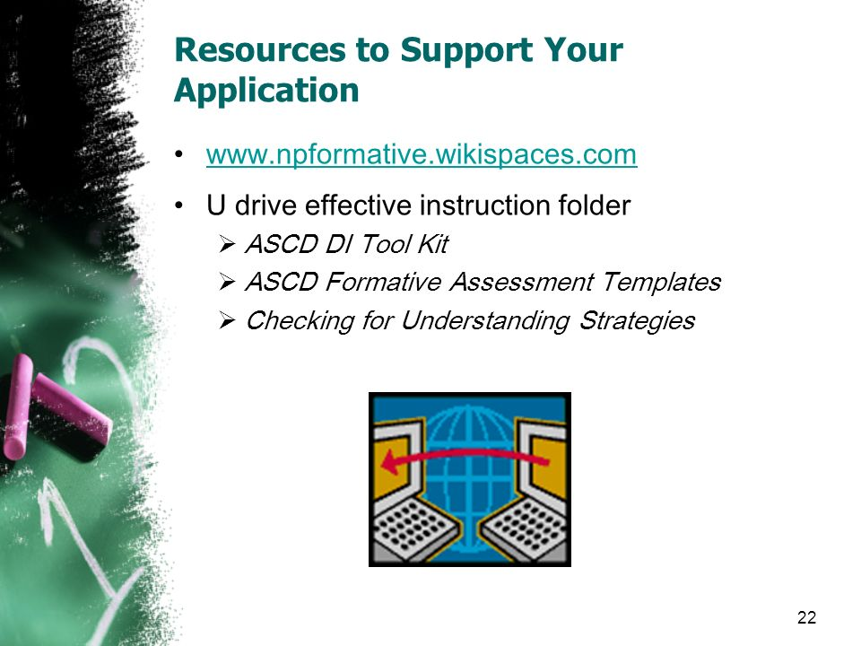 22 Resources to Support Your Application www.npformative.wikispaces.com U drive effective instruction folder ASCD DI Tool Kit ASCD Formative Assessmen