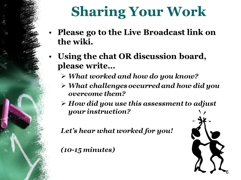 6 Sharing Your Work Please go to the Live Broadcast link on the wiki. Using the chat OR discussion board, please write… What worked and how do you kno