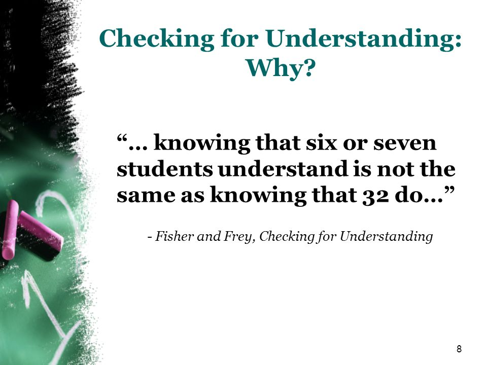 8 Checking for Understanding: Why? … knowing that six or seven students understand is not the same as knowing that 32 do… - Fisher and Frey, Checking