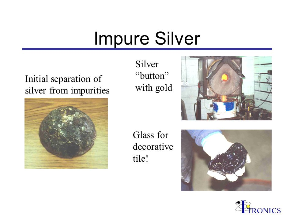 Impure Silver Initial separation of silver from impurities Silver button with gold Glass for decorative tile!