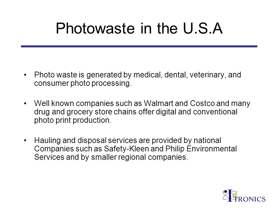 Photowaste in the U.S.A Photo waste is generated by medical, dental, veterinary, and consumer photo processing.