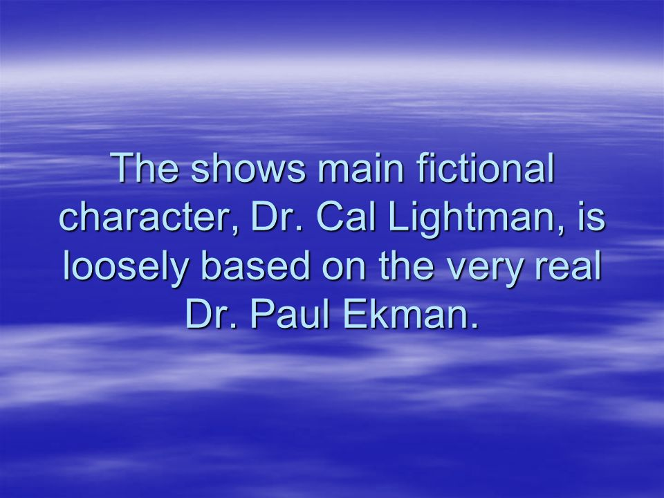 The shows main fictional character, Dr. Cal Lightman, is loosely based on the very real Dr. Paul Ekman.