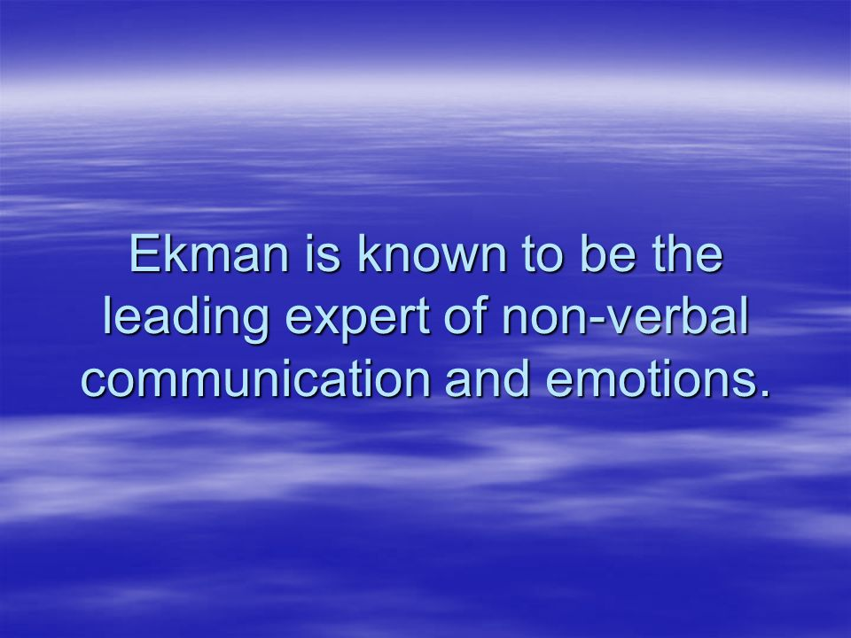 Ekman is known to be the leading expert of non-verbal communication and emotions.