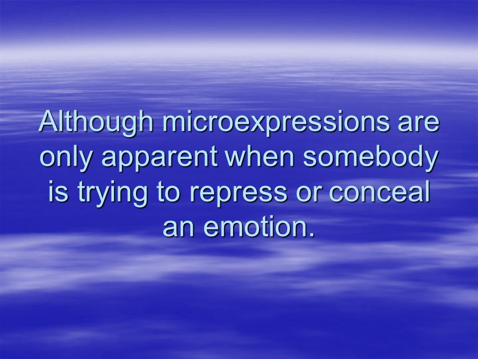 Although microexpressions are only apparent when somebody is trying to repress or conceal an emotion.