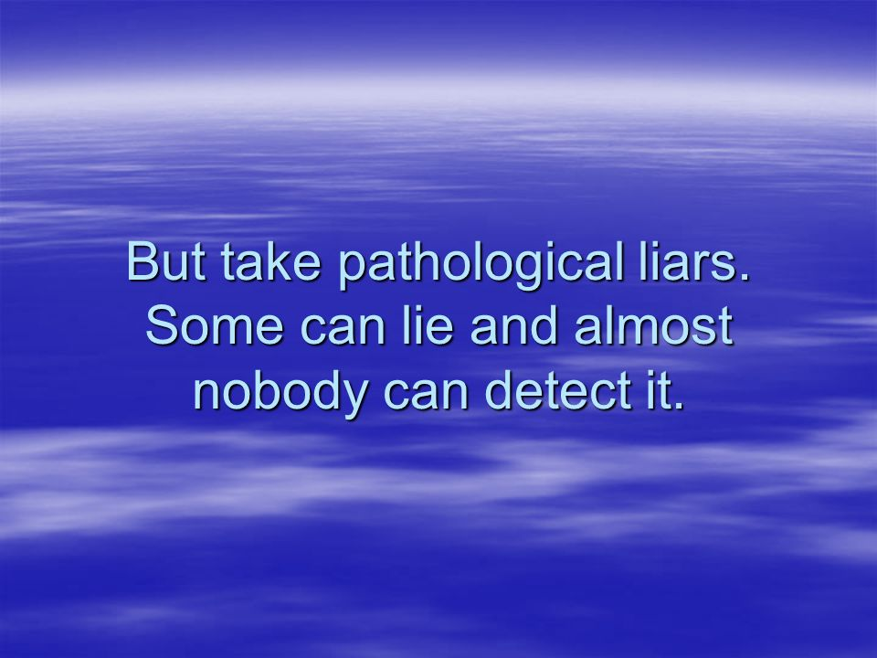 But take pathological liars. Some can lie and almost nobody can detect it.