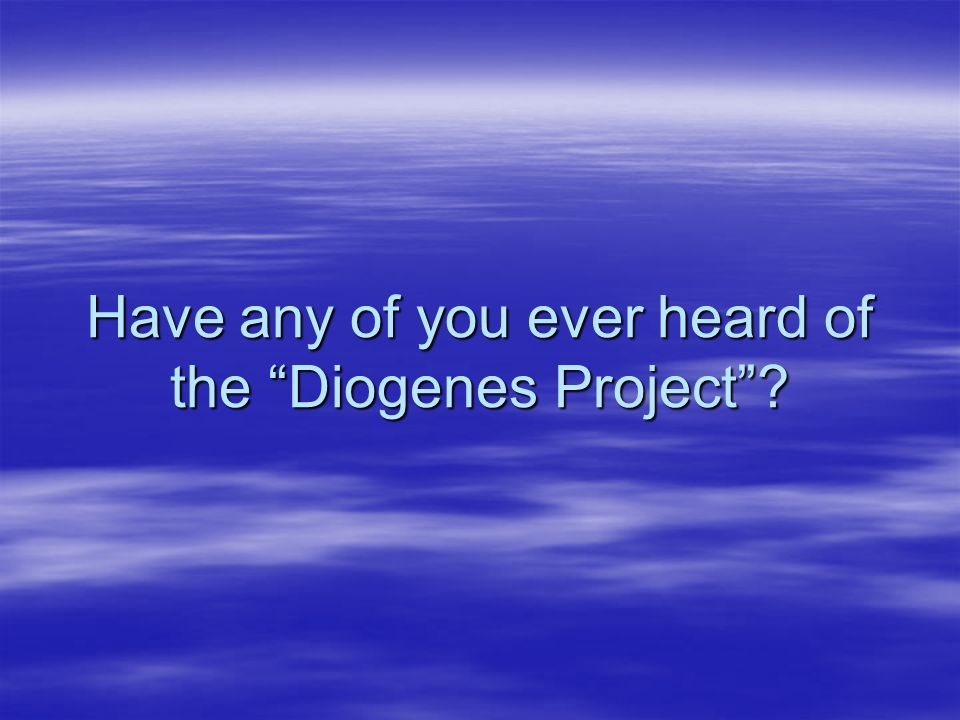 Have any of you ever heard of the Diogenes Project