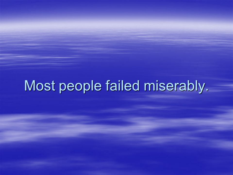 Most people failed miserably.