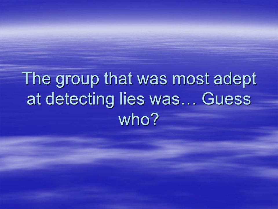 The group that was most adept at detecting lies was… Guess who?