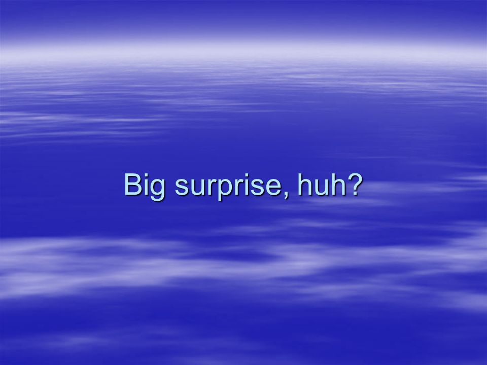 Big surprise, huh?