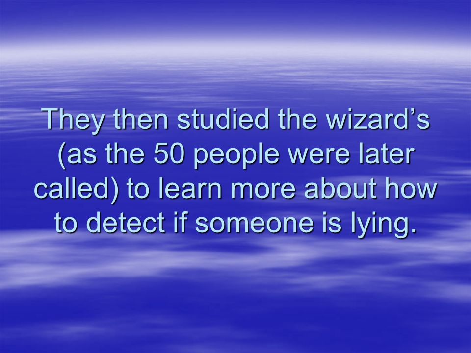 They then studied the wizards (as the 50 people were later called) to learn more about how to detect if someone is lying.
