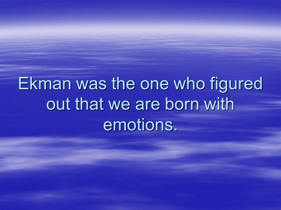 Ekman was the one who figured out that we are born with emotions.