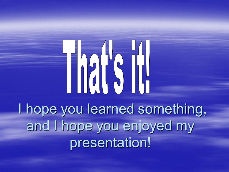 I hope you learned something, and I hope you enjoyed my presentation.