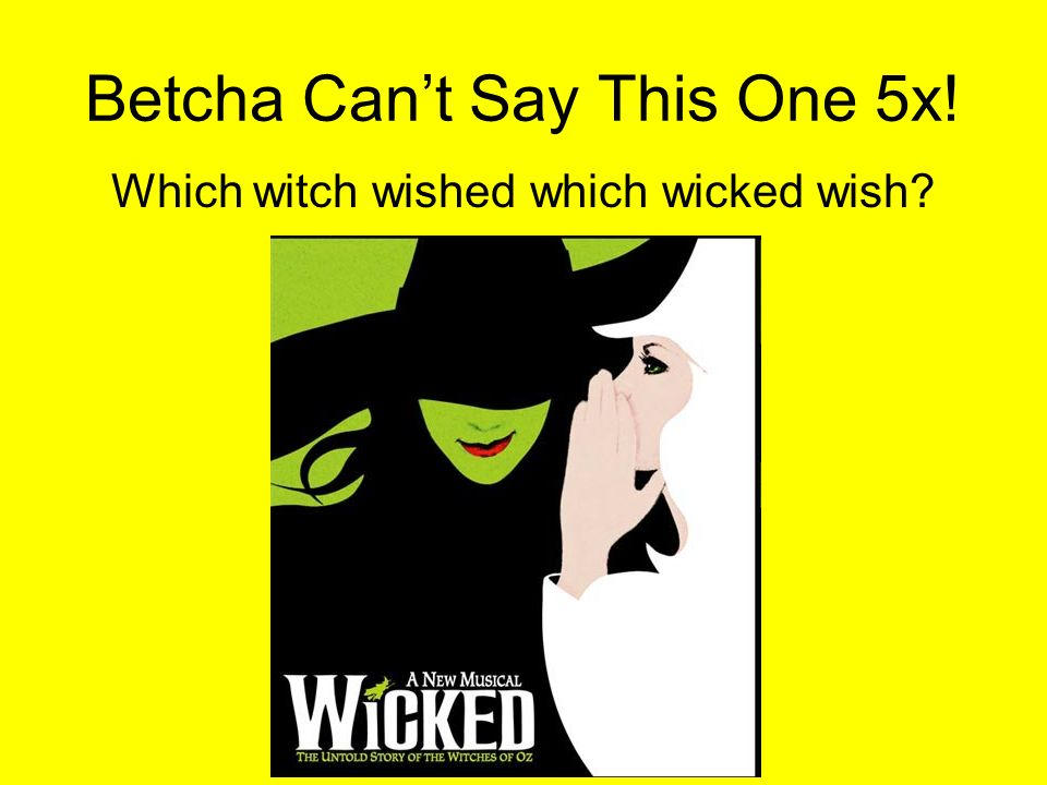 Betcha Cant Say This One 5x! Which witch wished which wicked wish?