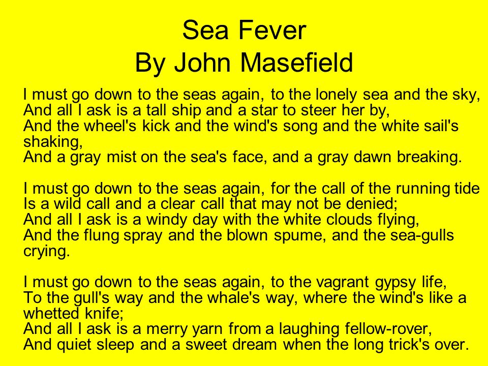 Sea Fever By John Masefield I must go down to the seas again, to the lonely sea and the sky, And all I ask is a tall ship and a star to steer her by,