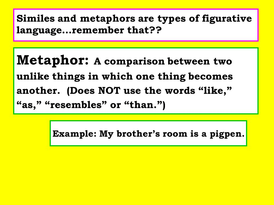 Similes and metaphors are types of figurative language…remember that?? Metaphor: A comparison between two unlike things in which one thing becomes ano