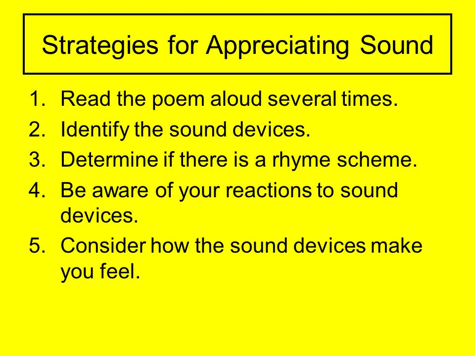 Strategies for Appreciating Sound 1.Read the poem aloud several times. 2.Identify the sound devices. 3.Determine if there is a rhyme scheme. 4.Be awar