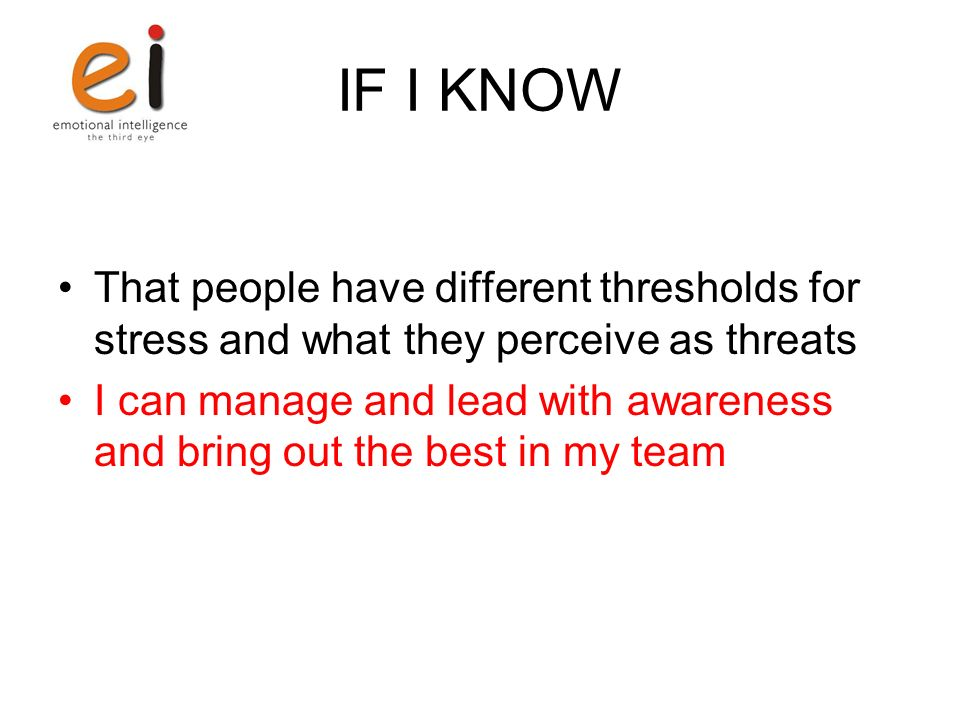 IF I KNOW That people have different thresholds for stress and what they perceive as threats I can manage and lead with awareness and bring out the be