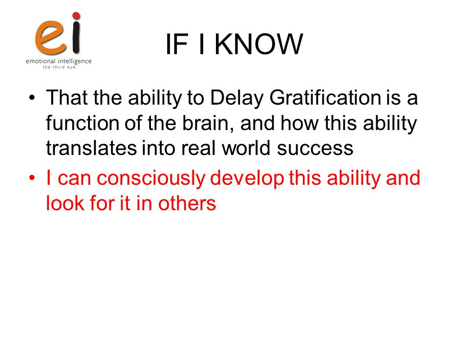IF I KNOW That the ability to Delay Gratification is a function of the brain, and how this ability translates into real world success I can consciousl