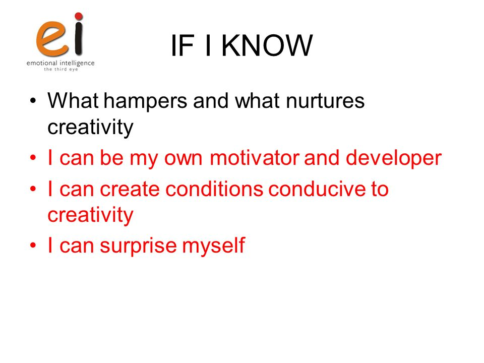 IF I KNOW What hampers and what nurtures creativity I can be my own motivator and developer I can create conditions conducive to creativity I can surp