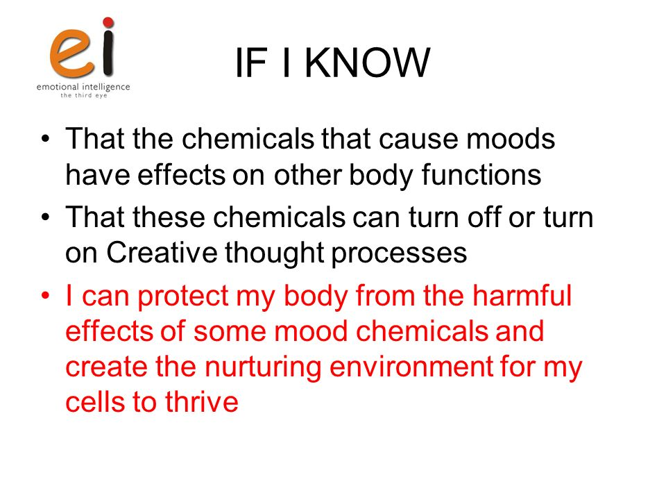 IF I KNOW That the chemicals that cause moods have effects on other body functions That these chemicals can turn off or turn on Creative thought proce