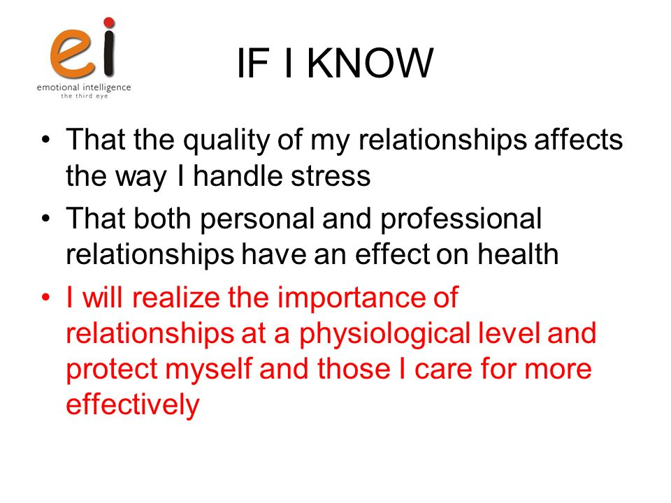 IF I KNOW That the quality of my relationships affects the way I handle stress That both personal and professional relationships have an effect on hea