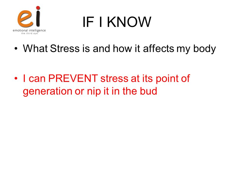 IF I KNOW What Stress is and how it affects my body I can PREVENT stress at its point of generation or nip it in the bud