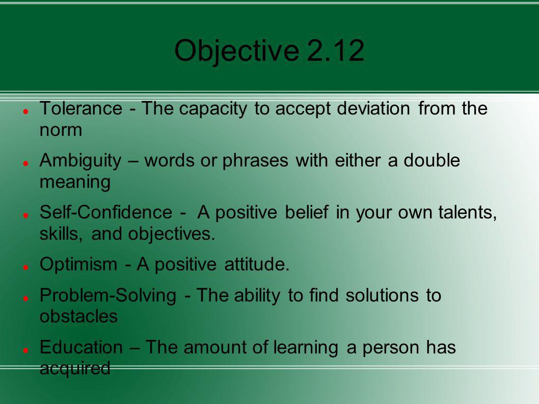 Objective 2.12 Tolerance - The capacity to accept deviation from the norm Ambiguity – words or phrases with either a double meaning Self-Confidence -