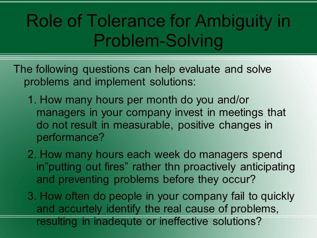 Role of Tolerance for Ambiguity in Problem-Solving The following questions can help evaluate and solve problems and implement solutions: 1. How many h