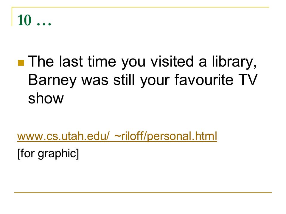 10 … The last time you visited a library, Barney was still your favourite TV show www.cs.utah.edu/ ~riloff/personal.html [for graphic]