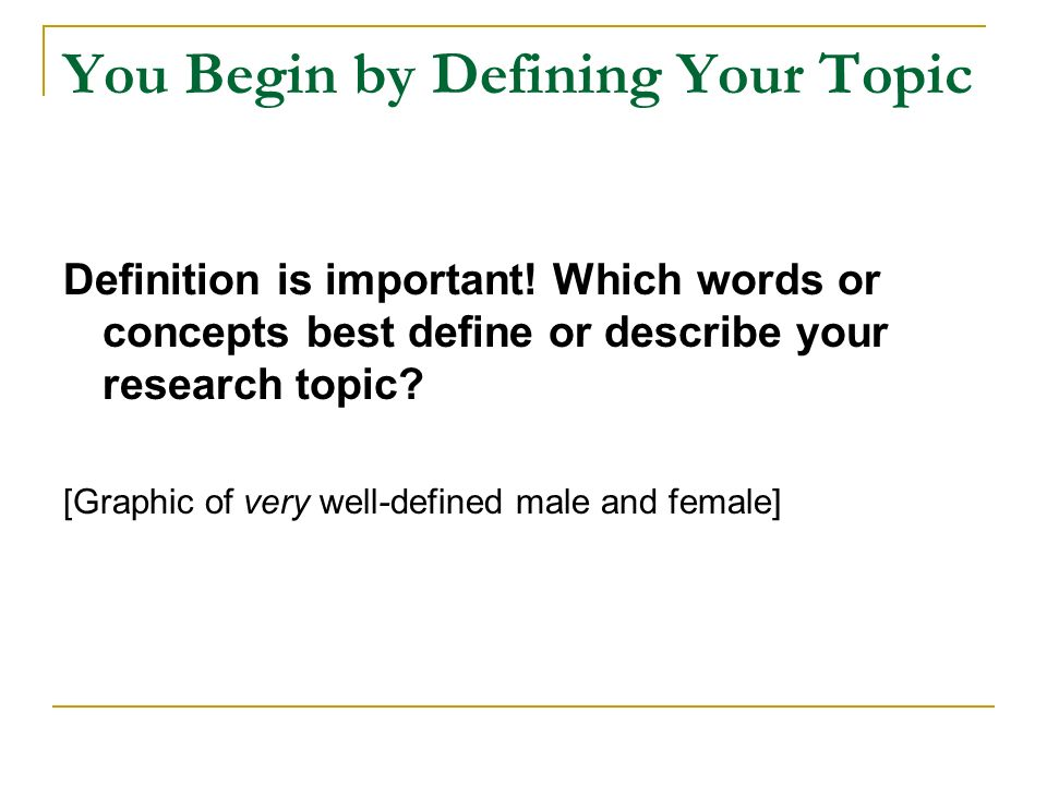 You Begin by Defining Your Topic Definition is important.
