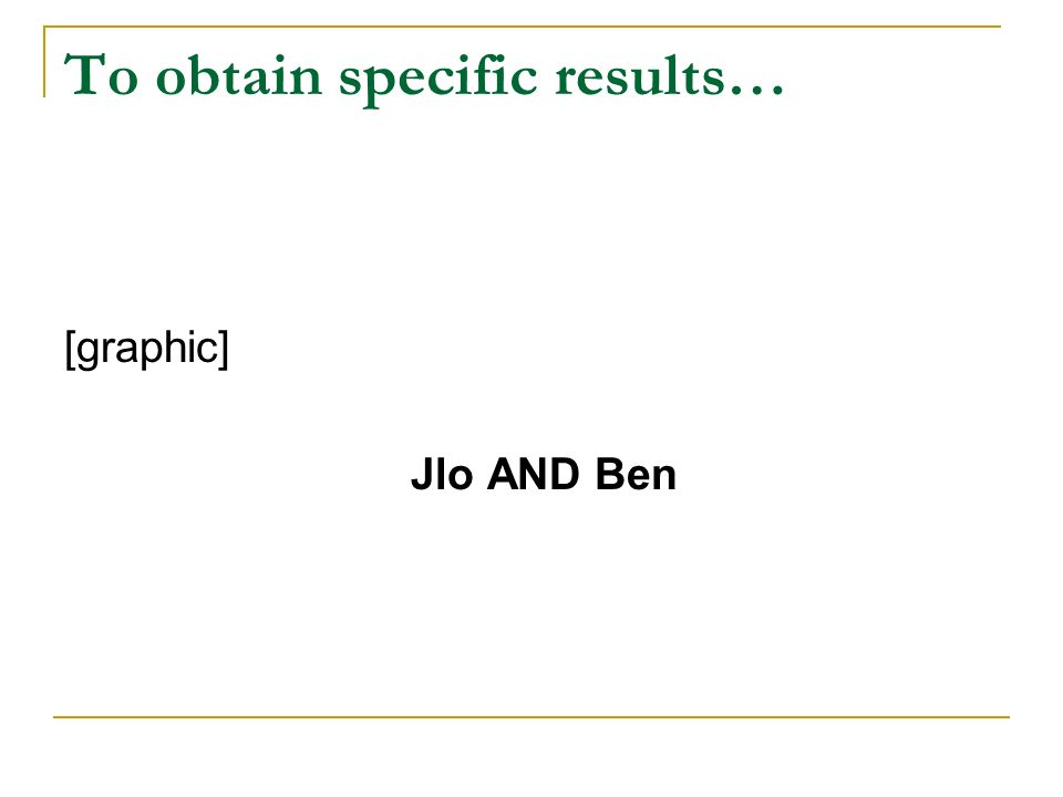 To obtain specific results… [graphic] Jlo AND Ben